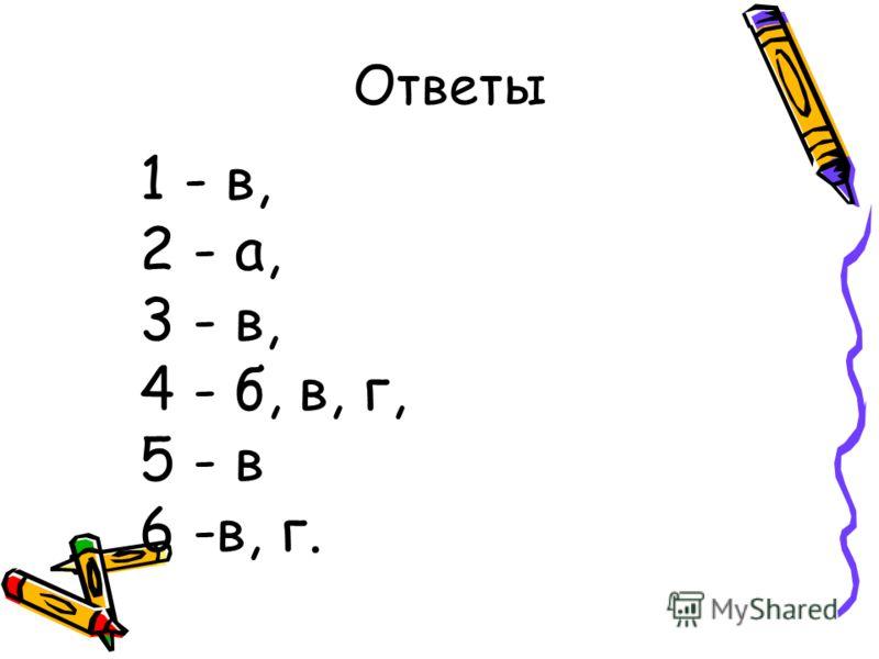 Ответы 1 - в, 2 - а, 3 - в, 4 - б, в, г, 5 - в 6 -в, г.