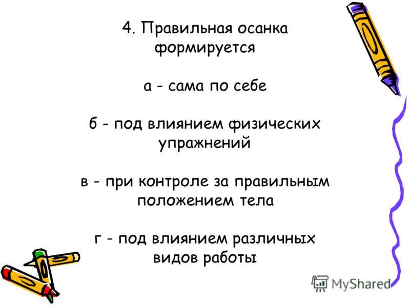 4. Правильная осанка формируется а - сама по себе б - под влиянием физических упражнений в - при контроле за правильным положением тела г - под влиянием различных видов работы