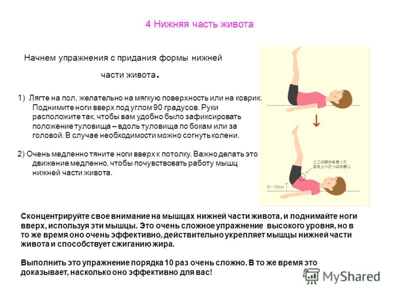 4 Нижняя часть живота Начнем упражнения с придания формы нижней части живота. 1 ) Лягте на пол, желательно на мягкую поверхность или на коврик. Поднимите ноги вверх под углом 90 градусов. Руки расположите так, чтобы вам удобно было зафиксировать поло