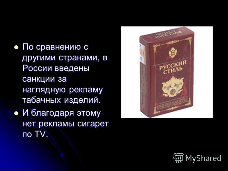 По сравнению с другими странами, в России введены санкции за наглядную рекламу табачных изделий. По сравнению с другими странами, в России введены санкции за наглядную рекламу табачных изделий. И благодаря этому нет рекламы сигарет по TV. И благодаря