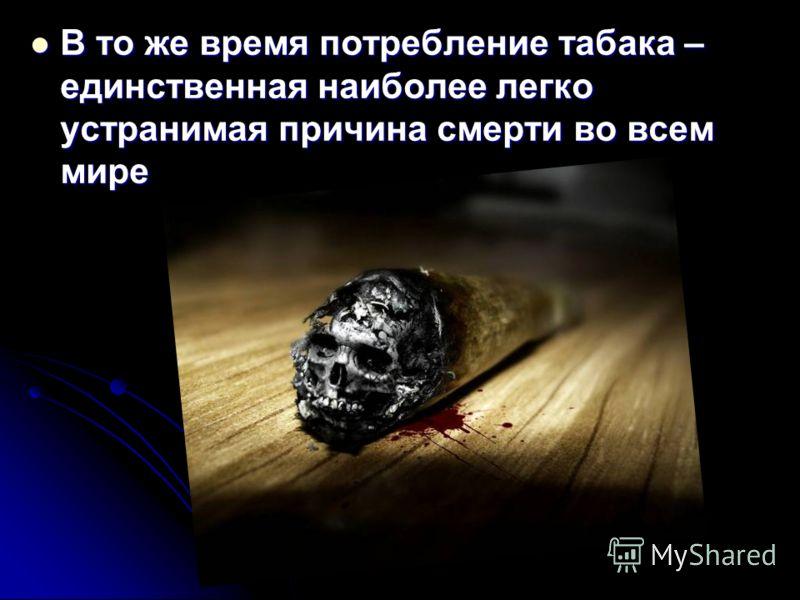 В то же время потребление табака – единственная наиболее легко устранимая причина смерти во всем мире В то же время потребление табака – единственная наиболее легко устранимая причина смерти во всем мире