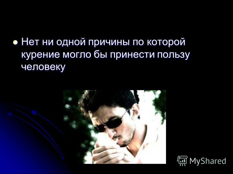 Нет ни одной причины по которой курение могло бы принести пользу человеку Нет ни одной причины по которой курение могло бы принести пользу человеку