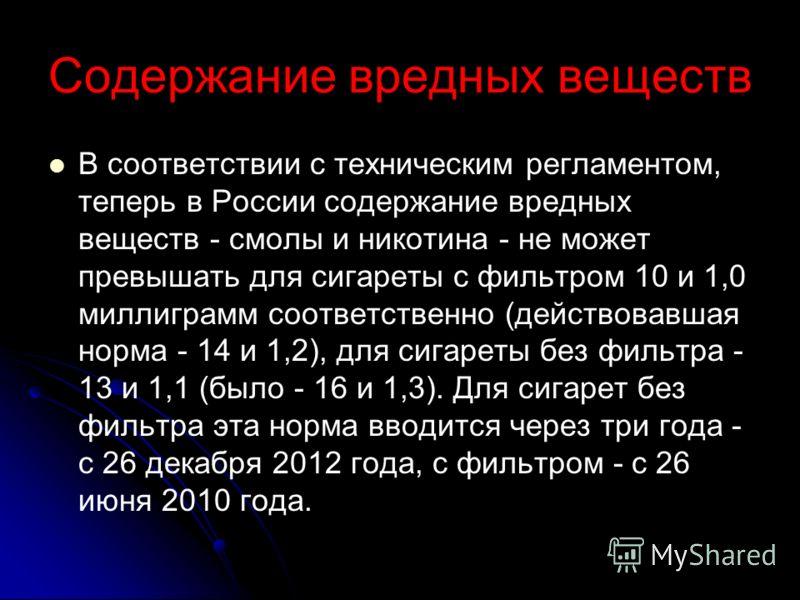 Содержание вредных веществ В соответствии с техническим регламентом, теперь в России содержание вредных веществ - смолы и никотина - не может превышать для сигареты с фильтром 10 и 1,0 миллиграмм соответственно (действовавшая норма - 14 и 1,2), для с