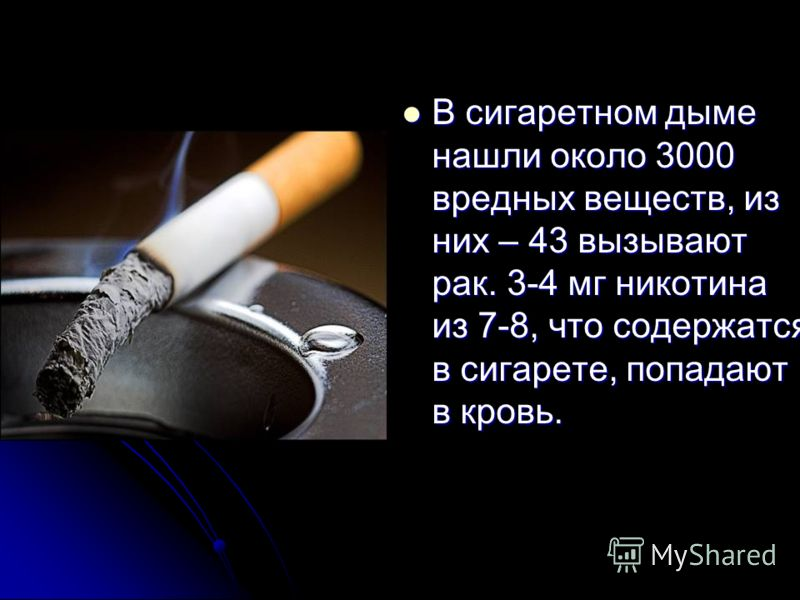 В сигаретном дыме нашли около 3000 вредных веществ, из них – 43 вызывают рак. 3-4 мг никотина из 7-8, что содержатся в сигарете, попадают в кровь. В сигаретном дыме нашли около 3000 вредных веществ, из них – 43 вызывают рак. 3-4 мг никотина из 7-8, ч