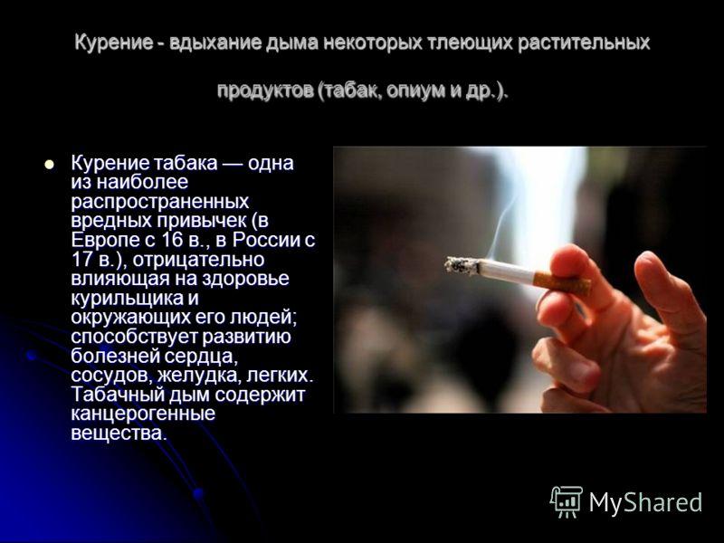 Курение - вдыхание дыма некоторых тлеющих растительных продуктов (табак, опиум и др.). Курение табака одна из наиболее распространенных вредных привычек (в Европе с 16 в., в России с 17 в.), отрицательно влияющая на здоровье курильщика и окружающих е