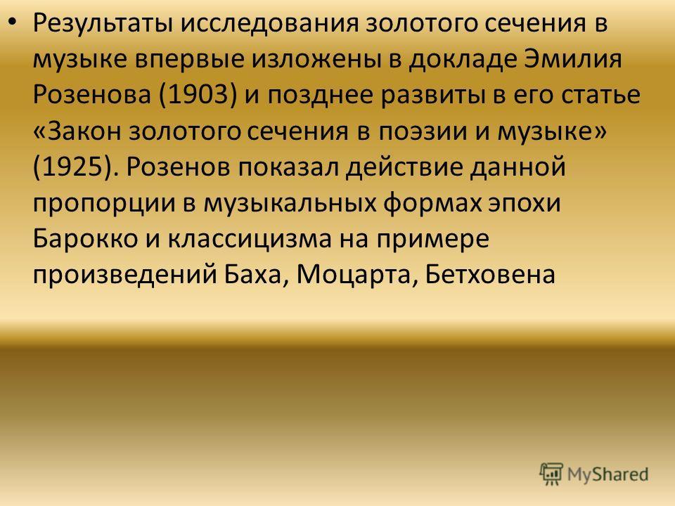 Результаты исследования золотого сечения в музыке впервые изложены в докладе Эмилия Розенова (1903) и позднее развиты в его статье «Закон золотого сечения в поэзии и музыке» (1925). Розенов показал действие данной пропорции в музыкальных формах эпохи