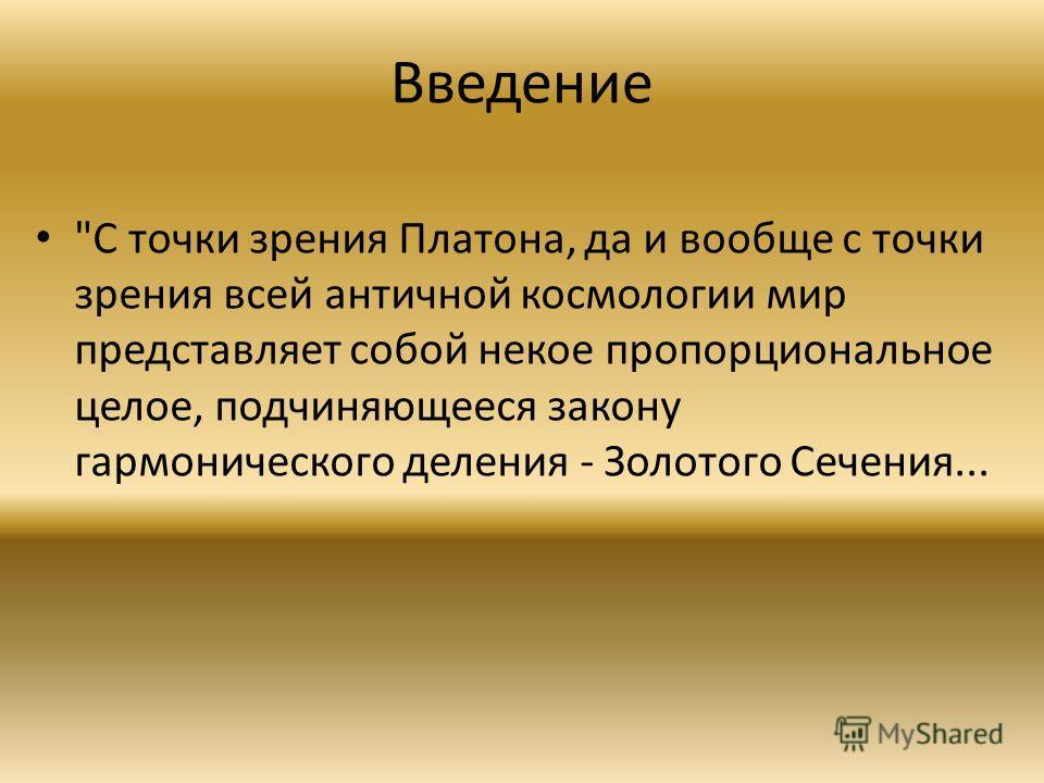 Введение С точки зрения Платона, да и вообще с точки зрения всей античной космологии мир представляет собой некое пропорциональное целое, подчиняющееся закону гармонического деления - Золотого Сечения...