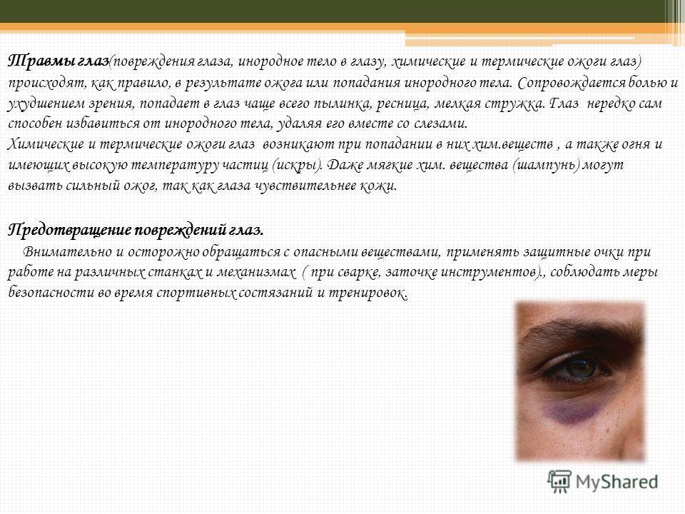 Травмы глаз (повреждения глаза, инородное тело в глазу, химические и термические ожоги глаз) происходят, как правило, в результате ожога или попадания инородного тела. Сопровождается болью и ухудшением зрения, попадает в глаз чаще всего пылинка, ресн