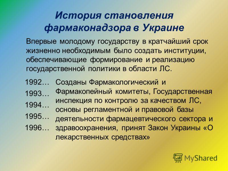 История становления фармаконадзора в Украине Впервые молодому государству в кратчайший срок жизненно необходимым было создать институции, обеспечивающие формирование и реализацию государственной политики в области ЛС. 1992…Созданы Фармакологический и