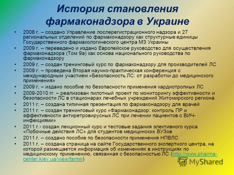 История становления фармаконадзора в Украине 2008 г. – создано Управление послерегистрационного надзора и 27 региональных отделений по фармаконадзору как структурные единицы Государственного фармакологического центра МЗ Украины 2009 г. – переведено и