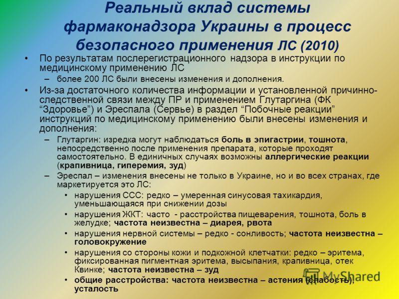 Реальный вклад системы фармаконадзора Украины в процесс безопасного применения ЛС (2010) По результатам послерегистрационного надзора в инструкции по медицинскому применению ЛС –более 200 ЛС были внесены изменения и дополнения. Из-за достаточного кол