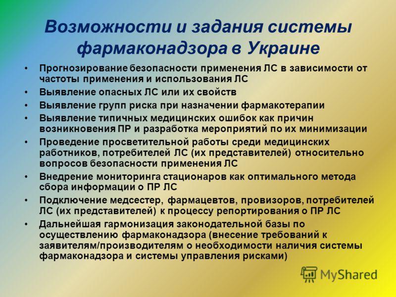 Возможности и задания системы фармаконадзора в Украине Прогнозирование безопасности применения ЛС в зависимости от частоты применения и использования ЛС Выявление опасных ЛС или их свойств Выявление групп риска при назначении фармакотерапии Выявление