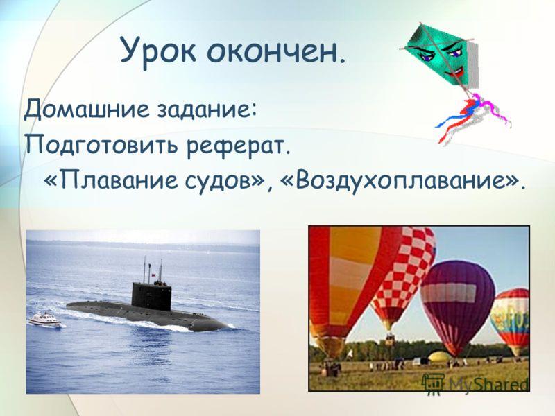Урок окончен. Домашние задание: Подготовить реферат. «Плавание судов», «Воздухоплавание».