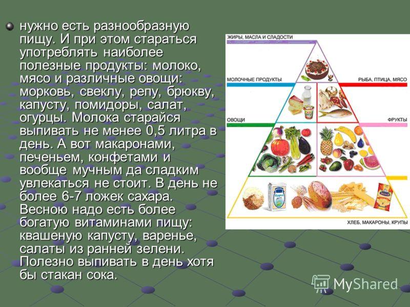 нужно есть разнообразную пищу. И при этом стараться употреблять наиболее полезные продукты: молоко, мясо и различные овощи: морковь, свеклу, репу, брюкву, капусту, помидоры, салат, огурцы. Молока старайся выпивать не менее 0,5 литра в день. А вот мак