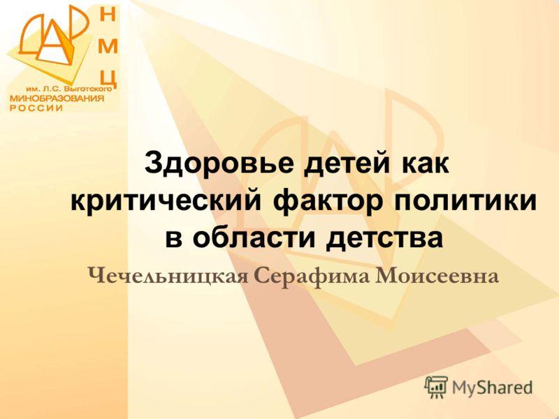 Здоровье детей как критический фактор политики в области детства Чечельницкая Серафима Моисеевна