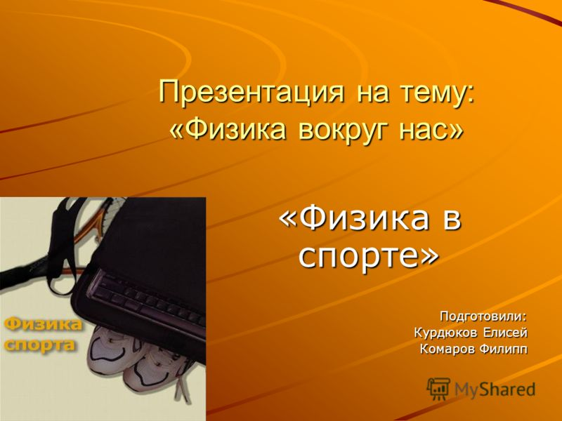 Презентация на тему: «Физика вокруг нас» «Физика в спорте» Подготовили: Курдюков Елисей Комаров Филипп