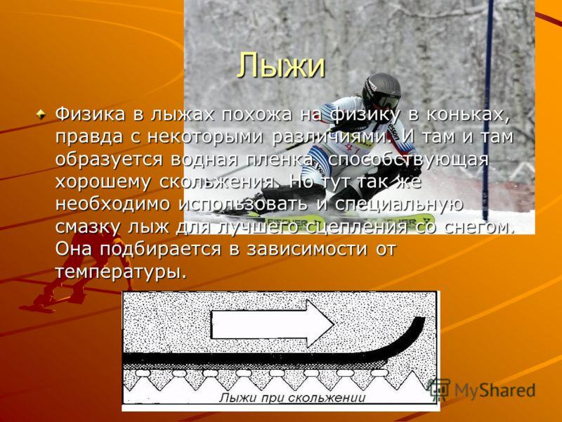 Лыжи Физика в лыжах похожа на физику в коньках, правда с некоторыми различиями. И там и там образуется водная пленка, способствующая хорошему скольжения. Но тут так же необходимо использовать и специальную смазку лыж для лучшего сцепления со снегом.