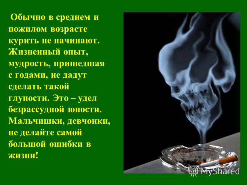 Обычно в среднем и пожилом возрасте курить не начинают. Жизненный опыт, мудрость, пришедшая с годами, не дадут сделать такой глупости. Это – удел безрассудной юности. Мальчишки, девчонки, не делайте самой большой ошибки в жизни!