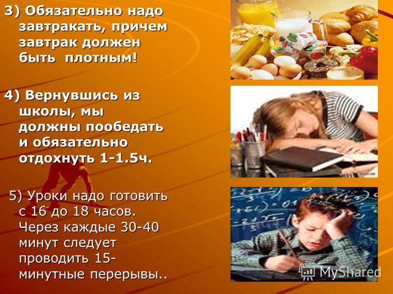 3) Обязательно надо завтракать, причем завтрак должен быть плотным! 4) Вернувшись из школы, мы должны пообедать и обязательно отдохнуть 1-1.5ч. 5) Уроки надо готовить с 16 до 18 часов. Через каждые 30-40 минут следует проводить 15- минутные перерывы.