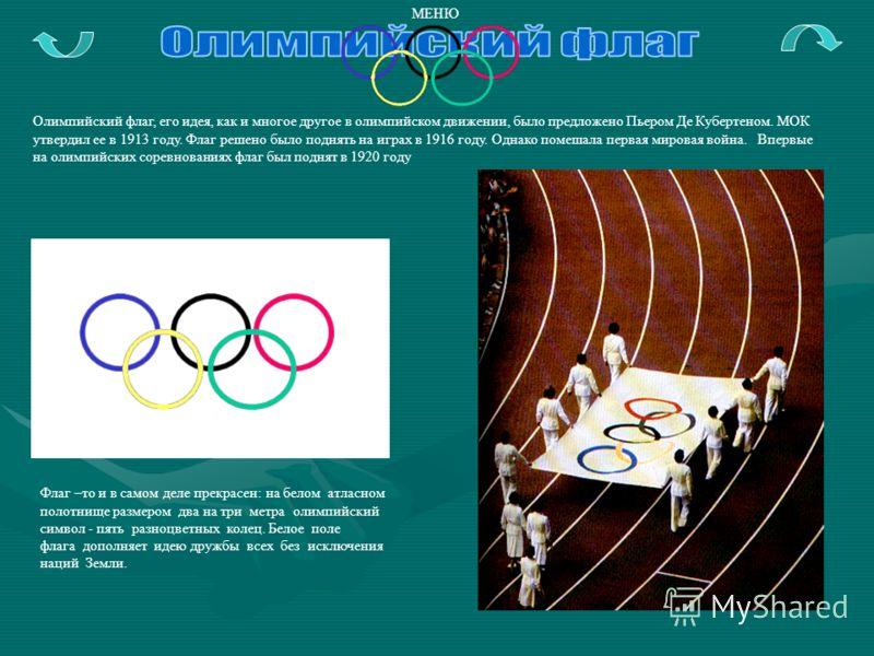 Олимпийский флаг, его идея, как и многое другое в олимпийском движении, было предложено Пьером Де Кубертеном. МОК утвердил ее в 1913 году. Флаг решено было поднять на играх в 1916 году. Однако помешала первая мировая война. Впервые на олимпийских сор