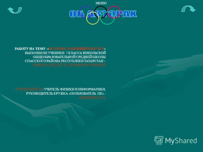 РАБОТУ НА ТЕМУ: «ИСТОРИЯ ОЛИМПИЙСКИХ ИГР» ВЫПОЛНИЛИ УЧЕНИКИ 7 КЛАССА НИКОЛЬСКОЙ ОБЩЕОБРАЗОВАТЕЛЬНОЙ СРЕДНЕЙ ШКОЛЫ СПАССКОГО РАЙОНА РЕСПУБЛИКИ ТАТАРСТАН – ТАРЕЕВ АЛЕКСЕЙ И ДЕМАНКИН ТИМОФЕЙ РУКОВОДИТЕЛЬ: УЧИТЕЛЬ ФИЗИКИ И ИНФОРМАТИКИ, РУКОВОДИТЕЛЬ КРУЖК