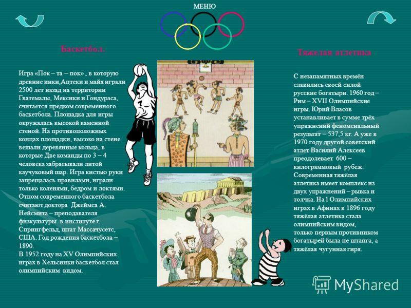 Баскетбол. Игра «Пок – та – пок», в которую древние инки,Ацтеки и майя играли 2500 лет назад на территории Гватемалы, Мексики и Гондураса, считается предком современного баскетбола. Площадка для игры окружалась высокой каменной стеной. На противополо