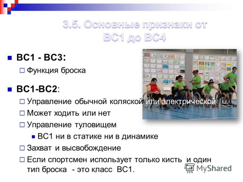 BC1 - BC3 : Функция броска BC1-BC2: Управление обычной коляской или электрической Может ходить или нет Управление туловищем BC1 ни в статике ни в динамике Захват и высвобождение Если спортсмен использует только кисть и один тип броска - это класс BC1