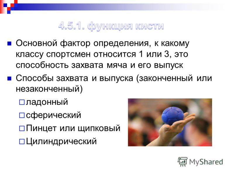 Основной фактор определения, к какому классу спортсмен относится 1 или 3, это способность захвата мяча и его выпуск Способы захвата и выпуска (законченный или незаконченный) ладонный сферический Пинцет или щипковый Цилиндрический