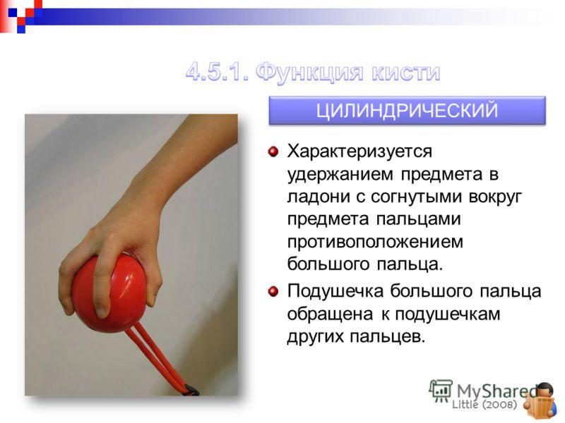 ЦИЛИНДРИЧЕСКИЙ Характеризуется удержанием предмета в ладони с согнутыми вокруг предмета пальцами противоположением большого пальца. Подушечка большого пальца обращена к подушечкам других пальцев. Little (2008)