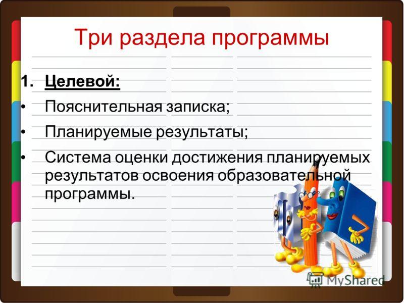 Три раздела программы 1.Целевой: Пояснительная записка; Планируемые результаты; Система оценки достижения планируемых результатов освоения образовательной программы.