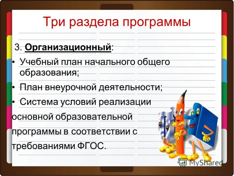 Три раздела программы 3. Организационный: Учебный план начального общего образования; План внеурочной деятельности; Система условий реализации основной образовательной программы в соответствии с требованиями ФГОС.