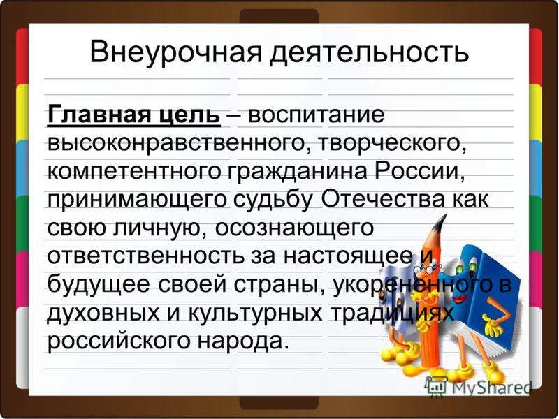 Внеурочная деятельность Главная цель – воспитание высоконравственного, творческого, компетентного гражданина России, принимающего судьбу Отечества как свою личную, осознающего ответственность за настоящее и будущее своей страны, укорененного в духовн