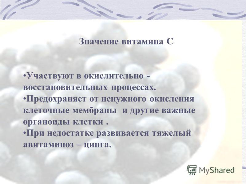 Значение витамина С Участвуют в окислительно - восстановительных процессах. Предохраняет от ненужного окисления клеточные мембраны и другие важные органоиды клетки. При недостатке развивается тяжелый авитаминоз – цинга.