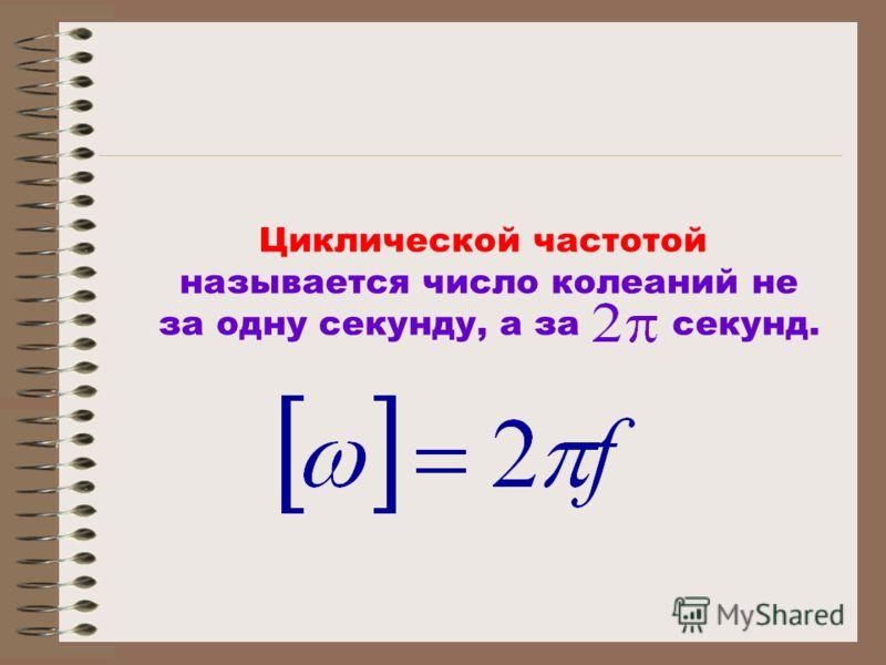 Циклической частотой называется число колеаний не за одну секунду, а за секунд.