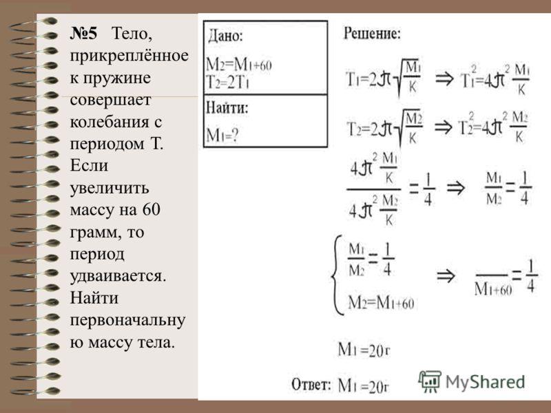 5 Тело, прикреплённое к пружине совершает колебания с периодом Т. Если увеличить массу на 60 грамм, то период удваивается. Найти первоначальну ю массу тела.