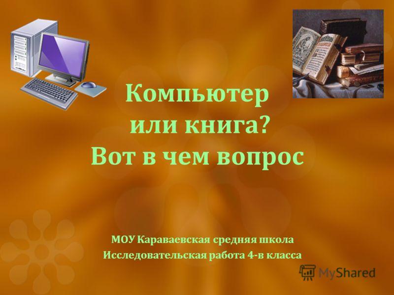 Компьютер или книга? Вот в чем вопрос МОУ Караваевская средняя школа Исследовательская работа 4-в класса