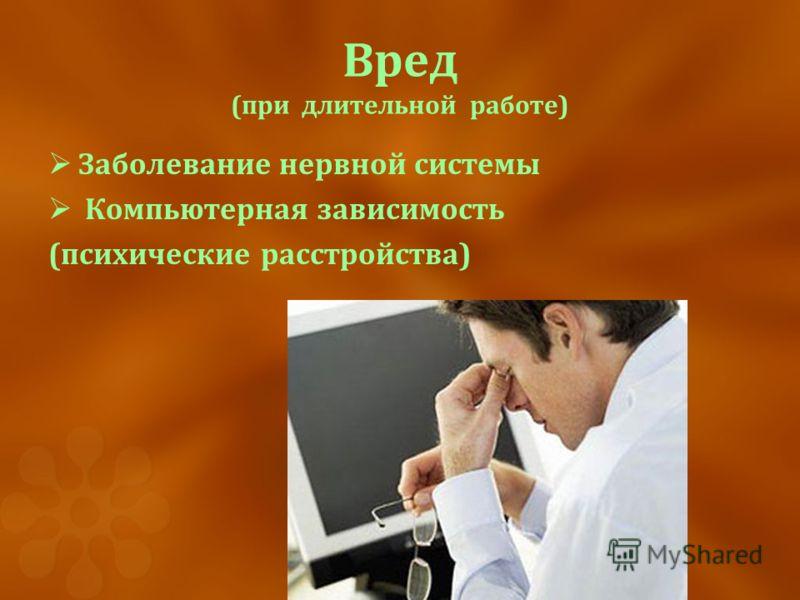 Вред (при длительной работе) Заболевание нервной системы Компьютерная зависимость (психические расстройства)