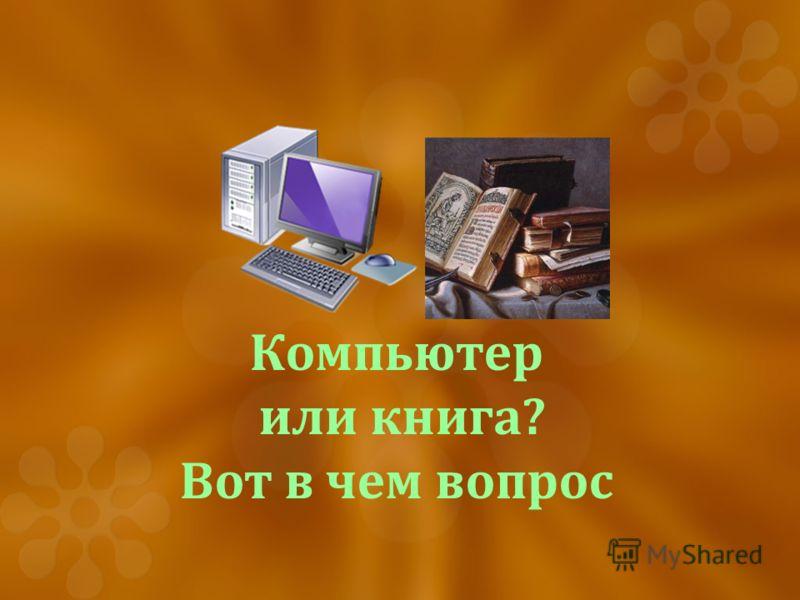 Компьютер или книга? Вот в чем вопрос