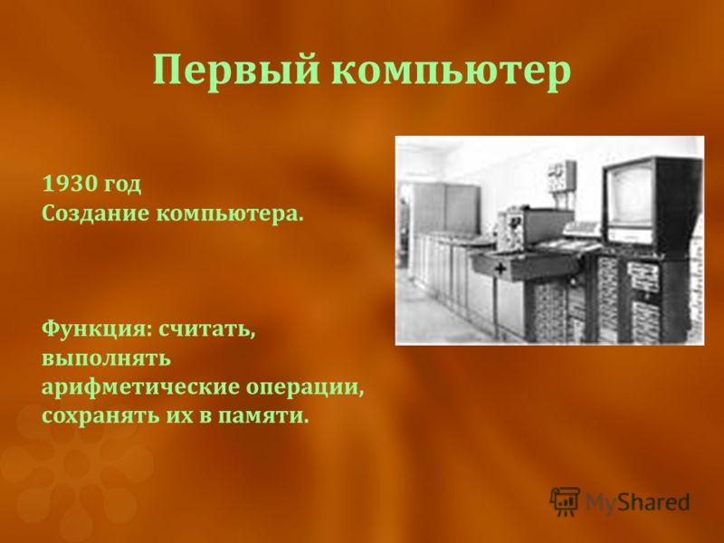 Первый компьютер 1930 год Создание компьютера. Функция: считать, выполнять арифметические операции, сохранять их в памяти.