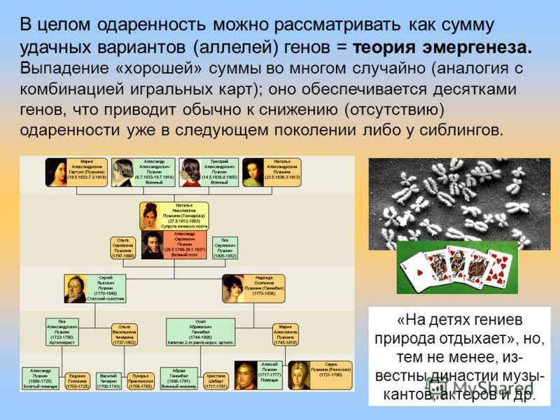 31 В целом одаренность можно рассматривать как сумму удачных вариантов (аллелей) генов = теория эмергенеза. Выпадение «хорошей» суммы во многом случайно (аналогия с комбинацией игральных карт); оно обеспечивается десятками генов, что приводит обычно