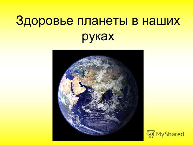 Здоровье планеты в наших руках