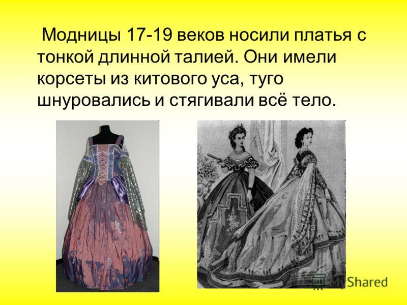 Модницы 17-19 веков носили платья с тонкой длинной талией. Они имели корсеты из китового уса, туго шнуровались и стягивали всё тело.