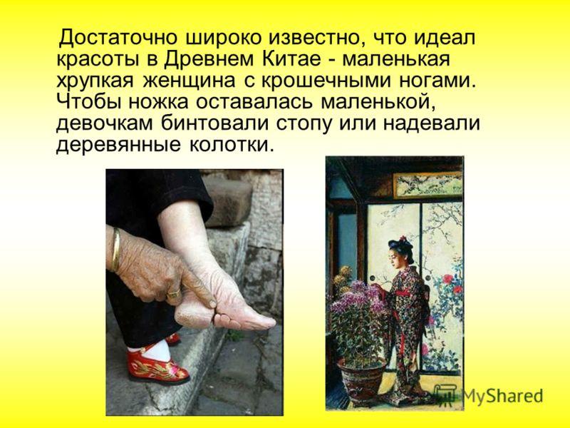 Достаточно широко известно, что идеал красоты в Древнем Китае - маленькая хрупкая женщина с крошечными ногами. Чтобы ножка оставалась маленькой, девочкам бинтовали стопу или надевали деревянные колотки.