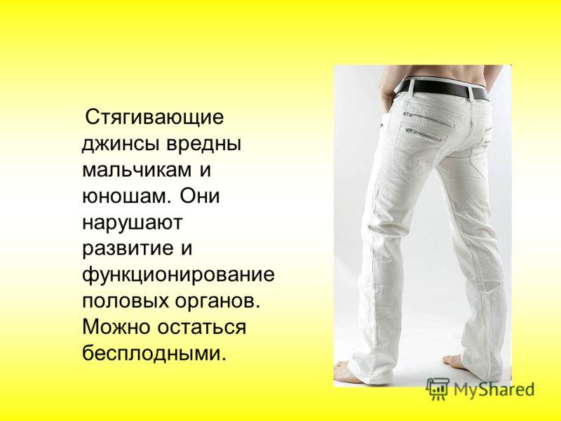 Стягивающие джинсы вредны мальчикам и юношам. Они нарушают развитие и функционирование половых органов. Можно остаться бесплодными.
