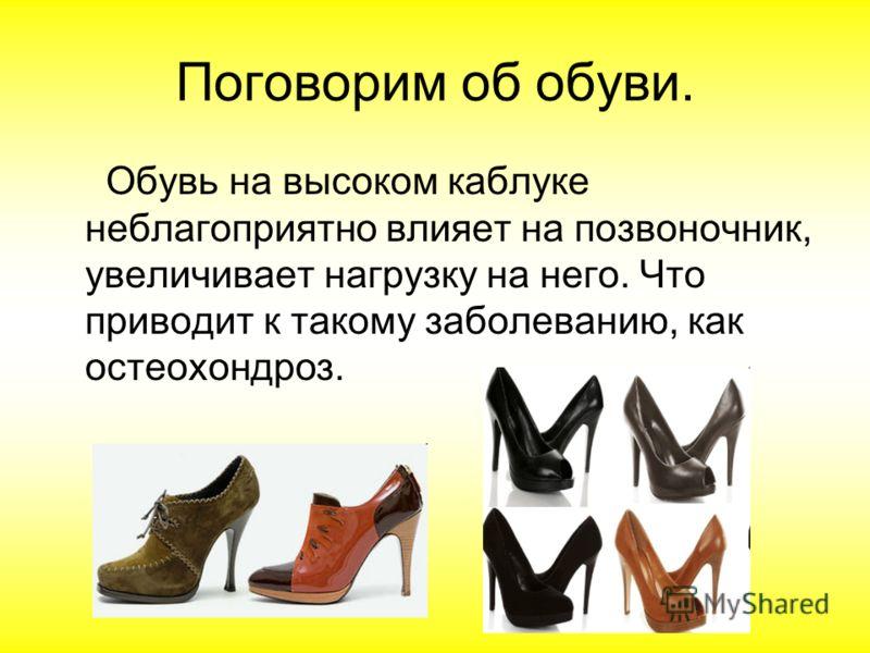 Поговорим об обуви. Обувь на высоком каблуке неблагоприятно влияет на позвоночник, увеличивает нагрузку на него. Что приводит к такому заболеванию, как остеохондроз.
