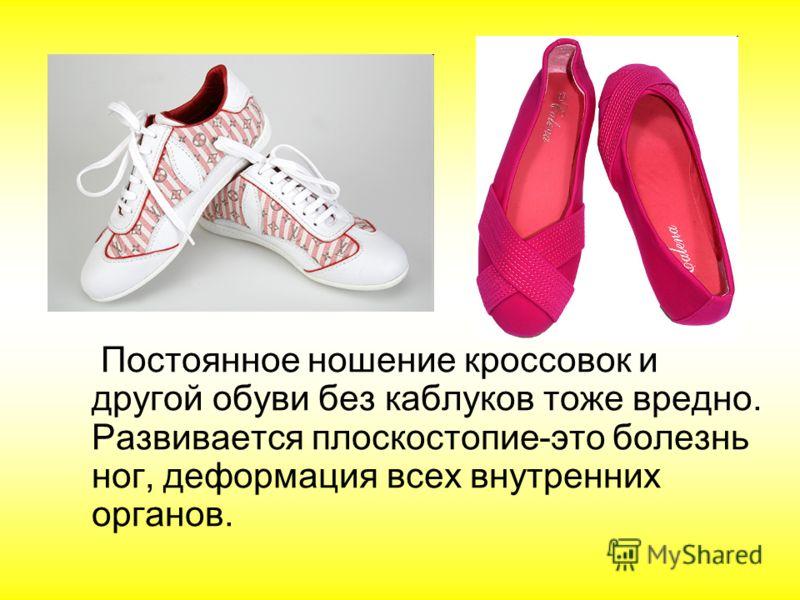 Постоянное ношение кроссовок и другой обуви без каблуков тоже вредно. Развивается плоскостопие-это болезнь ног, деформация всех внутренних органов.