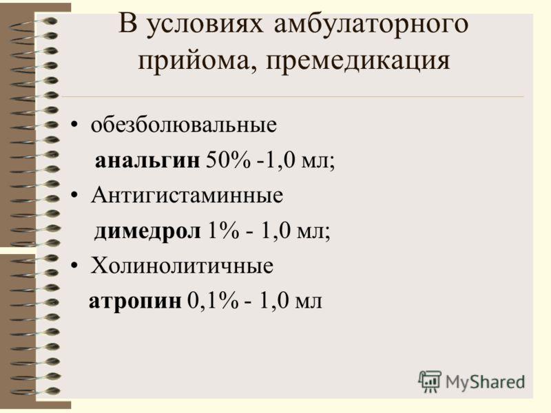 В условиях амбулаторного прийома, премедикация обезболювальные анальгин 50% -1,0 мл; Антигистаминные димедрол 1% - 1,0 мл; Холинолитичные атропин 0,1% - 1,0 мл