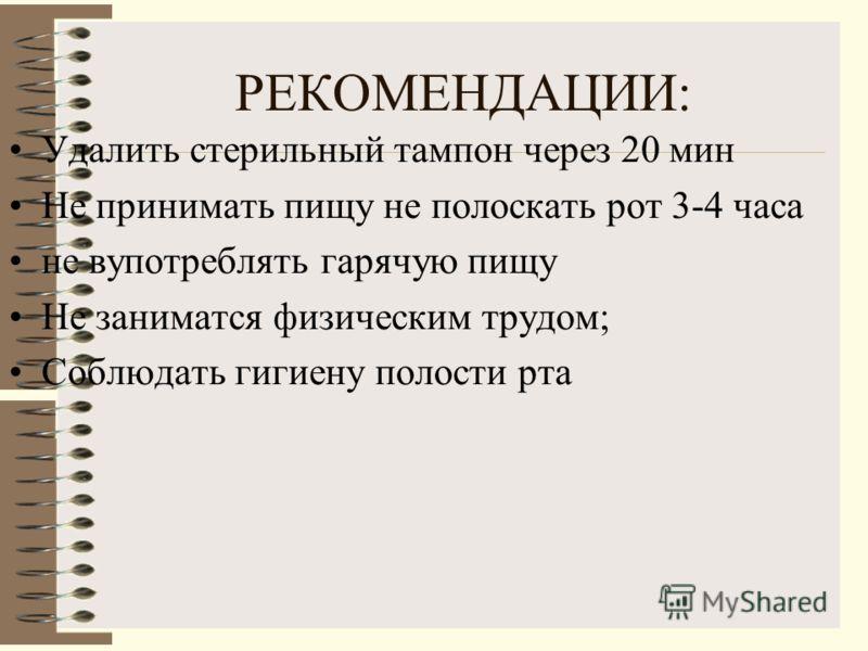 РЕКОМЕНДАЦИИ: Удалить стерильный тампон через 20 мин Не принимать пищу не полоскать рот 3-4 часа не вупотреблять гарячую пищу Не заниматся физическим трудом; Соблюдать гигиену полости рта