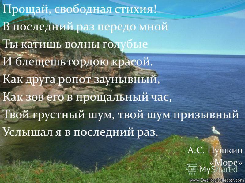 Прощай, свободная стихия! В последний раз передо мной Ты катишь волны голубые И блещешь гордою красой. Как друга ропот заунывный, Как зов его в прощальный час, Твой грустный шум, твой шум призывный Услышал я в последний раз. А.С. Пушкин «Море»
