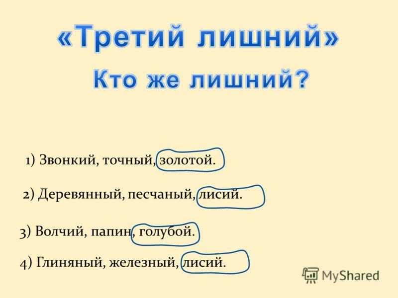 1) Звонкий, точный, золотой. 3) Волчий, папин, голубой. 4) Глиняный, железный, лисий. 2) Деревянный, песчаный, лисий.